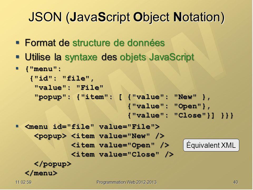 4011:04:45Programmation Web 2012-2013 JSON (JavaScript Object Notation) Format de structure de données Format de structure de données Utilise la syntaxe des objets JavaScript Utilise la syntaxe des objets JavaScript { menu : { id : file , value : File popup : { item : [ { value : New }, { value : Open }, { value : Close }] }}} { menu : { id : file , value : File popup : { item : [ { value : New }, { value : Open }, { value : Close }] }}} Équivalent XML