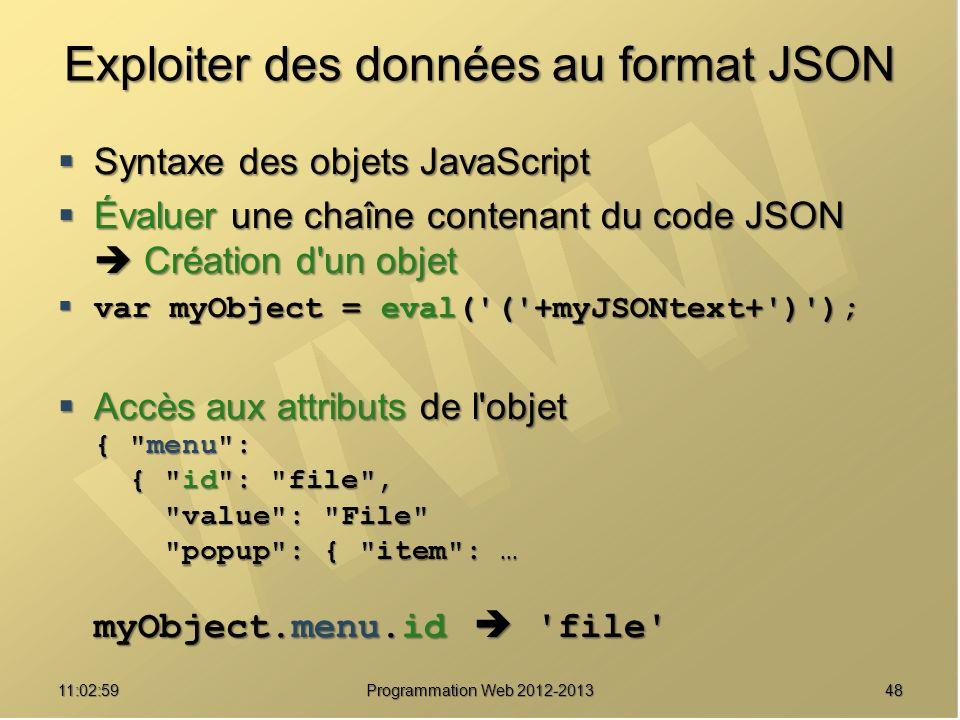 4811:04:45 Programmation Web 2012-2013 Exploiter des données au format JSON Syntaxe des objets JavaScript Syntaxe des objets JavaScript Évaluer une chaîne contenant du code JSON Création d un objet Évaluer une chaîne contenant du code JSON Création d un objet var myObject = eval( ( +myJSONtext+ ) ); var myObject = eval( ( +myJSONtext+ ) ); Accès aux attributs de l objet { menu : { id : file , value : File popup : { item : … myObject.menu.id file Accès aux attributs de l objet { menu : { id : file , value : File popup : { item : … myObject.menu.id file