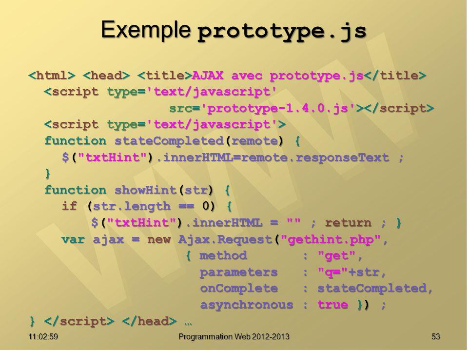 5311:04:45 Programmation Web 2012-2013 Exemple prototype.js AJAX avec prototype.js AJAX avec prototype.js <script type= text/javascript <script type= text/javascript src= prototype-1.4.0.js > src= prototype-1.4.0.js > function stateCompleted(remote) { function stateCompleted(remote) { $( txtHint ).innerHTML=remote.responseText ; $( txtHint ).innerHTML=remote.responseText ; } function showHint(str) { function showHint(str) { if (str.length == 0) { if (str.length == 0) { $( txtHint ).innerHTML = ; return ; } $( txtHint ).innerHTML = ; return ; } var ajax = new Ajax.Request( gethint.php , var ajax = new Ajax.Request( gethint.php , { method : get , { method : get , parameters : q= +str, parameters : q= +str, onComplete : stateCompleted, onComplete : stateCompleted, asynchronous : true }) ; asynchronous : true }) ; } …