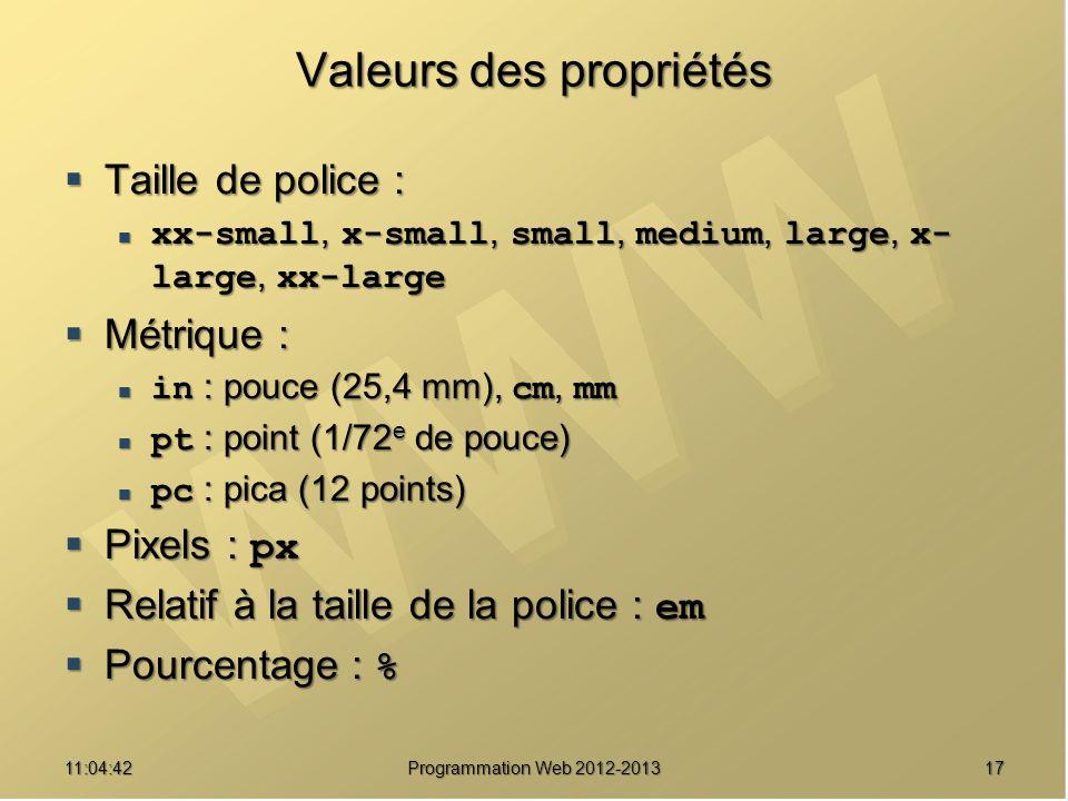 1711:06:28 Programmation Web 2012-2013 Valeurs des propriétés Taille de police : Taille de police : xx-small, x-small, small, medium, large, x- large, xx-large xx-small, x-small, small, medium, large, x- large, xx-large Métrique : Métrique : in : pouce (25,4 mm), cm, mm in : pouce (25,4 mm), cm, mm pt : point (1/72 e de pouce) pt : point (1/72 e de pouce) pc : pica (12 points) pc : pica (12 points) Pixels : px Pixels : px Relatif à la taille de la police : em Relatif à la taille de la police : em Pourcentage : % Pourcentage : %
