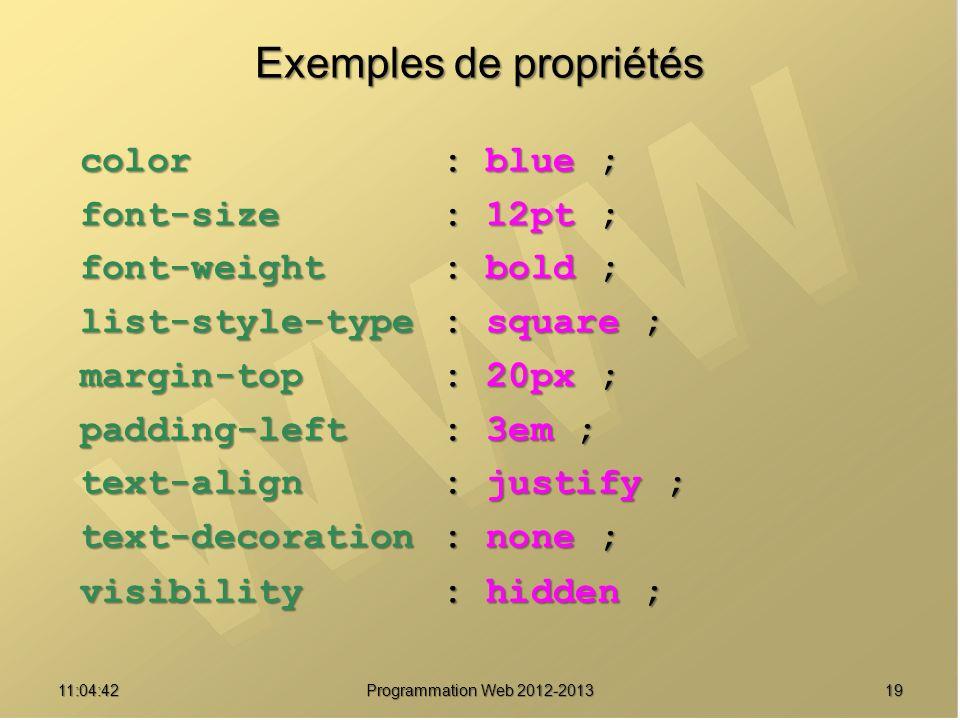 1911:06:28 Programmation Web 2012-2013 Exemples de propriétés color: blue ; color: blue ; font-size: 12pt ; font-size: 12pt ; font-weight: bold ; font-weight: bold ; list-style-type: square ; list-style-type: square ; margin-top: 20px ; margin-top: 20px ; padding-left: 3em ; padding-left: 3em ; text-align: justify ; text-align: justify ; text-decoration: none ; text-decoration: none ; visibility: hidden ; visibility: hidden ;