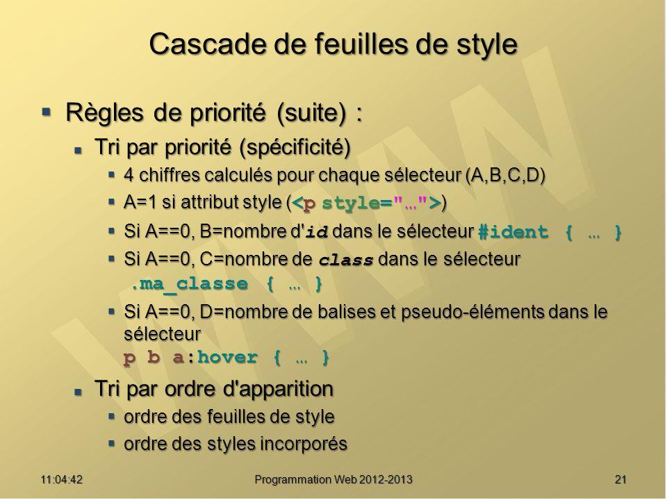 2111:06:28 Programmation Web 2012-2013 Cascade de feuilles de style Règles de priorité (suite) : Règles de priorité (suite) : Tri par priorité (spécificité) Tri par priorité (spécificité) 4 chiffres calculés pour chaque sélecteur (A,B,C,D) 4 chiffres calculés pour chaque sélecteur (A,B,C,D) A=1 si attribut style ( ) A=1 si attribut style ( ) Si A==0, B=nombre d id dans le sélecteur #ident { … } Si A==0, B=nombre d id dans le sélecteur #ident { … } Si A==0, C=nombre de class dans le sélecteur.ma_classe { … } Si A==0, C=nombre de class dans le sélecteur.ma_classe { … } Si A==0, D=nombre de balises et pseudo-éléments dans le sélecteur p b a:hover { … } Si A==0, D=nombre de balises et pseudo-éléments dans le sélecteur p b a:hover { … } Tri par ordre d apparition Tri par ordre d apparition ordre des feuilles de style ordre des feuilles de style ordre des styles incorporés ordre des styles incorporés