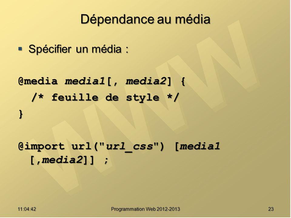 2311:06:28 Programmation Web 2012-2013 Dépendance au média Spécifier un média : Spécifier un média : @media media1[, media2] { /* feuille de style */ /* feuille de style */} @import url( url_css ) [media1 [,media2]] ;