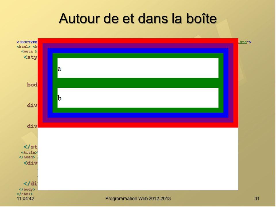 Autour de et dans la boîte 3111:06:28 Programmation Web 2012-2013 http://www.w3.org/TR/html4/loose.dtd * { margin : 0 ; * { margin : 0 ; padding : 0 ; padding : 0 ; border : solid 20px red ; } border : solid 20px red ; } body { font-size : 2em ; body { font-size : 2em ; line-height : 2.5em ; line-height : 2.5em ; border-color : purple ; } border-color : purple ; } div#parent { border-color : blue ; div#parent { border-color : blue ; } } div.enfant { div.enfant { border-color : green ; } border-color : green ; } Une boîte pour les gouverner tous Une boîte pour les gouverner tous a a b b