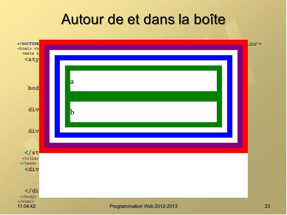 Autour de et dans la boîte 3311:06:28 Programmation Web 2012-2013 http://www.w3.org/TR/html4/loose.dtd * { margin : 0 ; * { margin : 0 ; padding : 0 ; padding : 0 ; border : solid 20px red ; } border : solid 20px red ; } body { font-size : 2em ; body { font-size : 2em ; line-height : 2.5em ; line-height : 2.5em ; border-color : purple ; } border-color : purple ; } div#parent { border-color : blue ; div#parent { border-color : blue ; margin : 20px ; margin : 20px ; padding : 20px ; } padding : 20px ; } div.enfant { div.enfant { border-color : green ; } border-color : green ; } Une boîte pour les gouverner tous Une boîte pour les gouverner tous a a b b