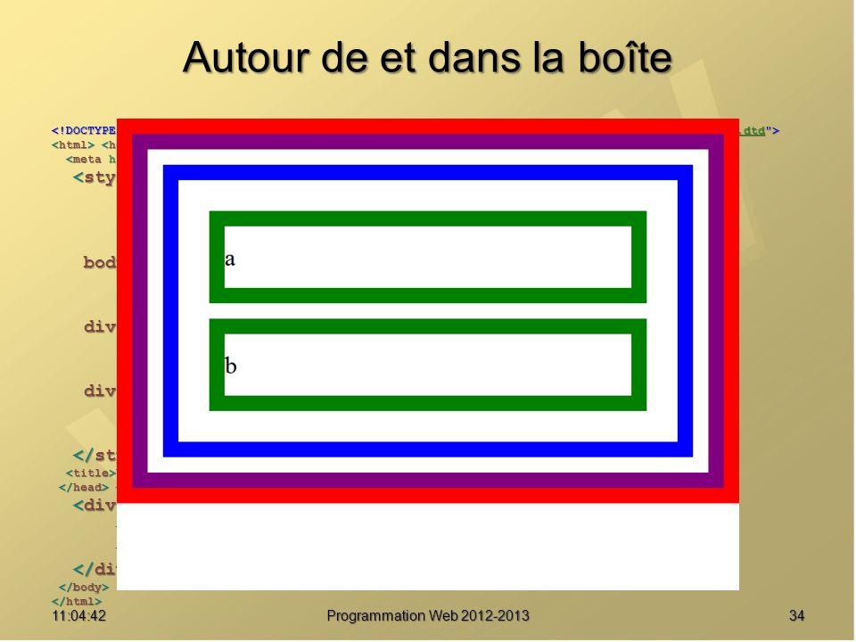 Autour de et dans la boîte 3411:06:28 Programmation Web 2012-2013 http://www.w3.org/TR/html4/loose.dtd * { margin : 0 ; * { margin : 0 ; padding : 0 ; padding : 0 ; border : solid 20px red ; } border : solid 20px red ; } body { font-size : 2em ; body { font-size : 2em ; line-height : 2.5em ; line-height : 2.5em ; border-color : purple ; } border-color : purple ; } div#parent { border-color : blue ; div#parent { border-color : blue ; margin : 20px ; margin : 20px ; padding : 20px ; } padding : 20px ; } div.enfant { margin : 20px ; div.enfant { margin : 20px ; border-color : green ; } border-color : green ; } Une boîte pour les gouverner tous Une boîte pour les gouverner tous a a b b