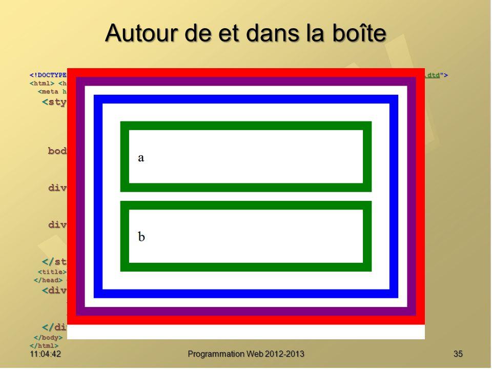 Autour de et dans la boîte 3511:06:28 Programmation Web 2012-2013 http://www.w3.org/TR/html4/loose.dtd * { margin : 0 ; * { margin : 0 ; padding : 0 ; padding : 0 ; border : solid 20px red ; } border : solid 20px red ; } body { font-size : 2em ; body { font-size : 2em ; line-height : 2.5em ; line-height : 2.5em ; border-color : purple ; } border-color : purple ; } div#parent { border-color : blue ; div#parent { border-color : blue ; margin : 20px ; margin : 20px ; padding : 20px ; } padding : 20px ; } div.enfant { margin : 20px ; div.enfant { margin : 20px ; padding : 20px ; padding : 20px ; border-color : green ; } border-color : green ; } Une boîte pour les gouverner tous Une boîte pour les gouverner tous a a b b