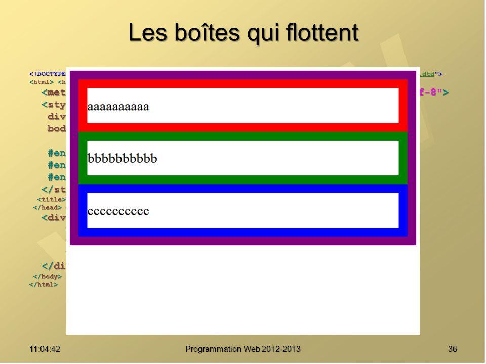 Les boîtes qui flottent 3611:06:28 Programmation Web 2012-2013 http://www.w3.org/TR/html4/loose.dtd div { border : solid 20px purple ; } div { border : solid 20px purple ; } body { font-size : 2em ; body { font-size : 2em ; line-height : 2.5em ; } line-height : 2.5em ; } #enfant1 { border-color : red ; } #enfant1 { border-color : red ; } #enfant2 { border-color : green ; } #enfant2 { border-color : green ; } #enfant3 { border-color : blue ; } #enfant3 { border-color : blue ; } Une boîte pour les gouverner tous Une boîte pour les gouverner tous aaaaaaaaaa aaaaaaaaaa bbbbbbbbbb bbbbbbbbbb cccccccccc cccccccccc