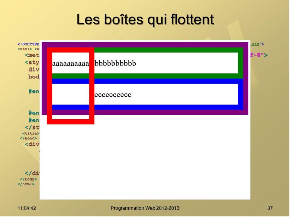 Les boîtes qui flottent 3711:06:28 Programmation Web 2012-2013 http://www.w3.org/TR/html4/loose.dtd div { border : solid 20px purple ; } div { border : solid 20px purple ; } body { font-size : 2em ; body { font-size : 2em ; line-height : 2.5em ; } line-height : 2.5em ; } #enfant1 { border-color : red ; #enfant1 { border-color : red ; float : left ; float : left ; height : 8em ; } height : 8em ; } #enfant2 { border-color : green ; } #enfant2 { border-color : green ; } #enfant3 { border-color : blue ; } #enfant3 { border-color : blue ; } Une boîte pour les gouverner tous Une boîte pour les gouverner tous aaaaaaaaaa aaaaaaaaaa bbbbbbbbbb bbbbbbbbbb cccccccccc cccccccccc