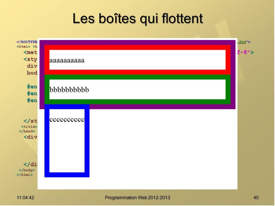 Les boîtes qui flottent 4011:06:28 Programmation Web 2012-2013 http://www.w3.org/TR/html4/loose.dtd div { border : solid 20px purple ; } div { border : solid 20px purple ; } body { font-size : 2em ; body { font-size : 2em ; line-height : 2.5em ; } line-height : 2.5em ; } #enfant1 { border-color : red ; } #enfant1 { border-color : red ; } #enfant2 { border-color : green ; } #enfant2 { border-color : green ; } #enfant3 { border-color : blue ; #enfant3 { border-color : blue ; float : left ; float : left ; height : 8em ; } height : 8em ; } Une boîte pour les gouverner tous Une boîte pour les gouverner tous aaaaaaaaaa aaaaaaaaaa bbbbbbbbbb bbbbbbbbbb cccccccccc cccccccccc