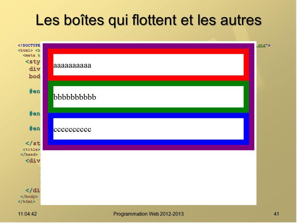 Les boîtes qui flottent et les autres 4111:06:28 Programmation Web 2012-2013 http://www.w3.org/TR/html4/loose.dtd div { border : solid 20px purple ; } div { border : solid 20px purple ; } body { font-size : 2em ; body { font-size : 2em ; line-height : 2.5em ; } line-height : 2.5em ; } #enfant1 { border-color : red ; #enfant1 { border-color : red ; } } #enfant2 { border-color : green ; #enfant2 { border-color : green ; } } #enfant3 { border-color : blue ; #enfant3 { border-color : blue ; } } Une boîte pour les gouverner tous Une boîte pour les gouverner tous aaaaaaaaaa aaaaaaaaaa bbbbbbbbbb bbbbbbbbbb cccccccccc cccccccccc