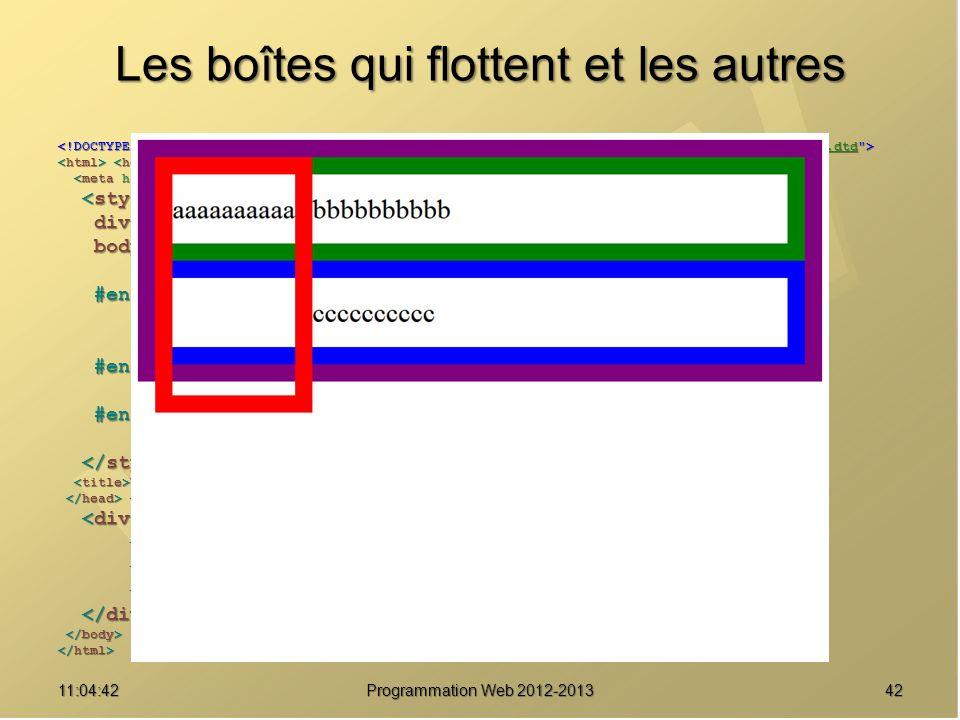 Les boîtes qui flottent et les autres 4211:06:28 Programmation Web 2012-2013 http://www.w3.org/TR/html4/loose.dtd div { border : solid 20px purple ; } div { border : solid 20px purple ; } body { font-size : 2em ; body { font-size : 2em ; line-height : 2.5em ; } line-height : 2.5em ; } #enfant1 { border-color : red ; #enfant1 { border-color : red ; float : left ; float : left ; height : 8em ; } height : 8em ; } #enfant2 { border-color : green ; #enfant2 { border-color : green ; } } #enfant3 { border-color : blue ; #enfant3 { border-color : blue ; } } Une boîte pour les gouverner tous Une boîte pour les gouverner tous aaaaaaaaaa aaaaaaaaaa bbbbbbbbbb bbbbbbbbbb cccccccccc cccccccccc