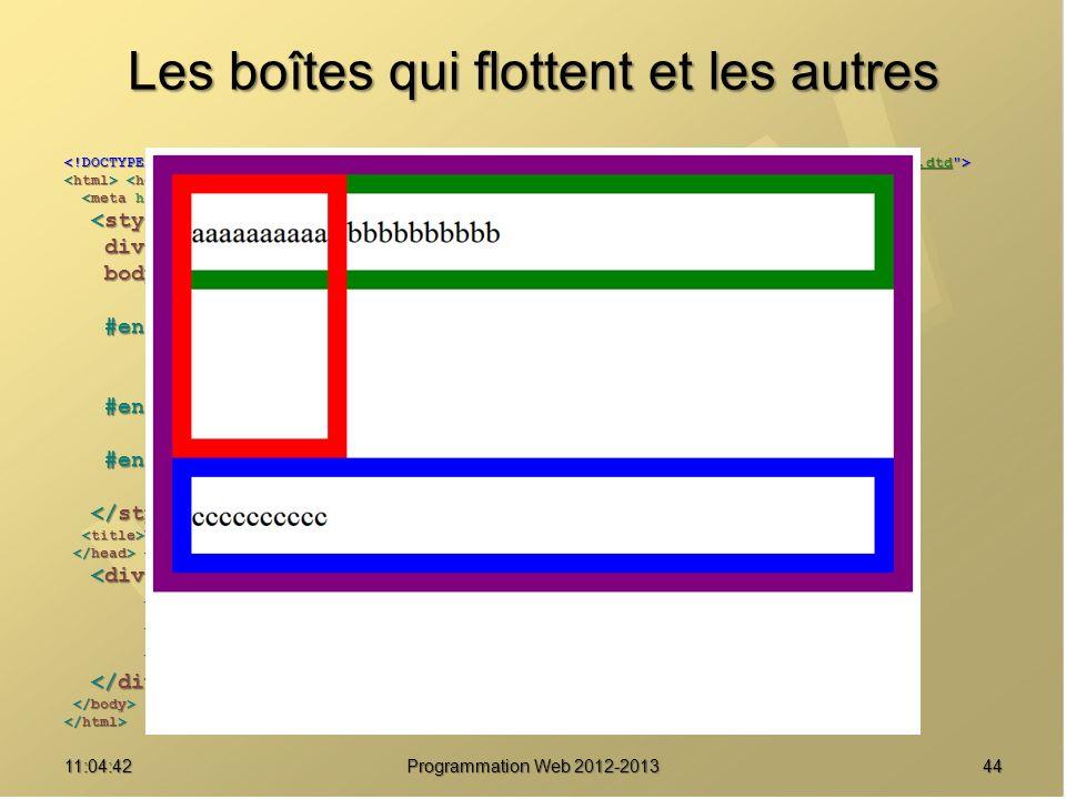 Les boîtes qui flottent et les autres 4411:06:28 Programmation Web 2012-2013 http://www.w3.org/TR/html4/loose.dtd div { border : solid 20px purple ; } div { border : solid 20px purple ; } body { font-size : 2em ; body { font-size : 2em ; line-height : 2.5em ; } line-height : 2.5em ; } #enfant1 { border-color : red ; #enfant1 { border-color : red ; float : left ; float : left ; height : 8em ; } height : 8em ; } #enfant2 { border-color : green ; #enfant2 { border-color : green ; } } #enfant3 { border-color : blue ; #enfant3 { border-color : blue ; clear : left ; } clear : left ; } Une boîte pour les gouverner tous Une boîte pour les gouverner tous aaaaaaaaaa aaaaaaaaaa bbbbbbbbbb bbbbbbbbbb cccccccccc cccccccccc