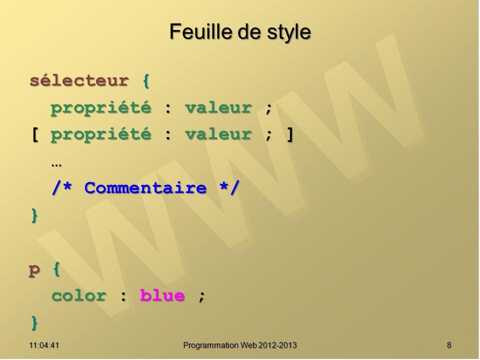811:06:28 Programmation Web 2012-2013 Feuille de style sélecteur { propriété : valeur ; propriété : valeur ; [ propriété : valeur ; ] … /* Commentaire */ /* Commentaire */} p { color : blue ; color : blue ;}
