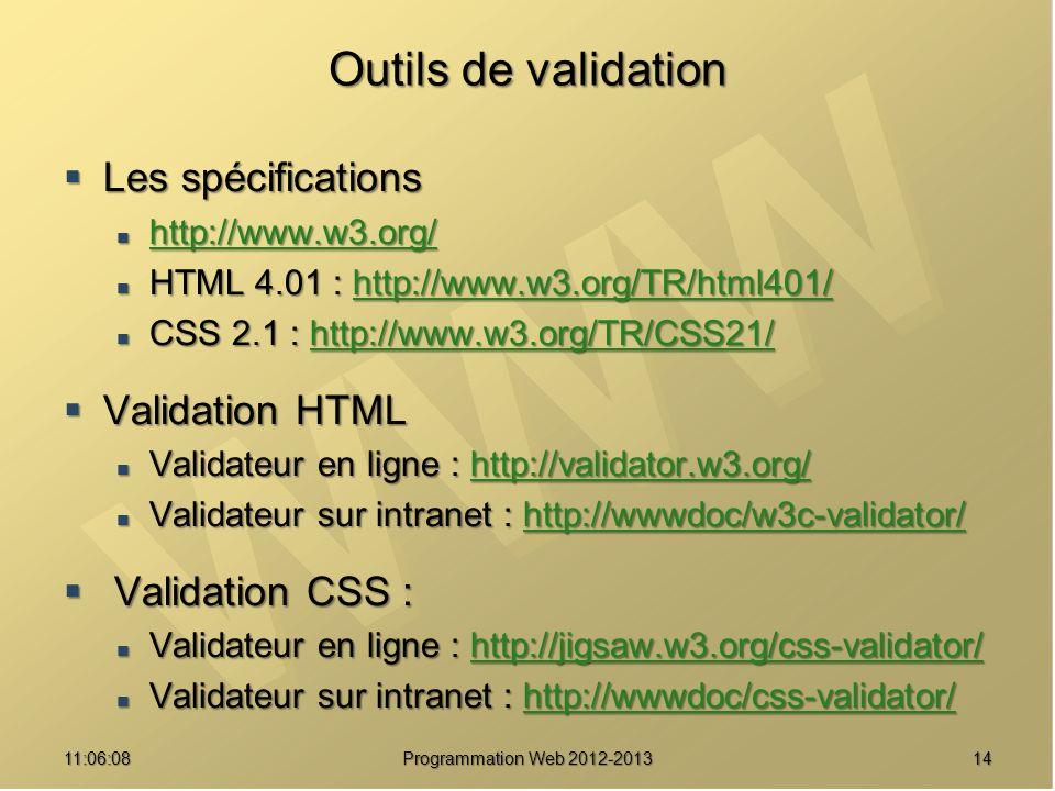 1411:07:59 Outils de validation Les spécifications Les spécifications http://www.w3.org/ http://www.w3.org/ http://www.w3.org/ HTML 4.01 : http://www.w3.org/TR/html401/ HTML 4.01 : http://www.w3.org/TR/html401/http://www.w3.org/TR/html401/ CSS 2.1 : http://www.w3.org/TR/CSS21/ CSS 2.1 : http://www.w3.org/TR/CSS21/http://www.w3.org/TR/CSS21/ Validation HTML Validation HTML Validateur en ligne : http://validator.w3.org/ Validateur en ligne : http://validator.w3.org/http://validator.w3.org/ Validateur sur intranet : http://wwwdoc/w3c-validator/ Validateur sur intranet : http://wwwdoc/w3c-validator/http://wwwdoc/w3c-validator/ Validation CSS : Validation CSS : Validateur en ligne : http://jigsaw.w3.org/css-validator/ Validateur en ligne : http://jigsaw.w3.org/css-validator/http://jigsaw.w3.org/css-validator/ Validateur sur intranet : http://wwwdoc/css-validator/ Validateur sur intranet : http://wwwdoc/css-validator/http://wwwdoc/css-validator/ Programmation Web 2012-2013