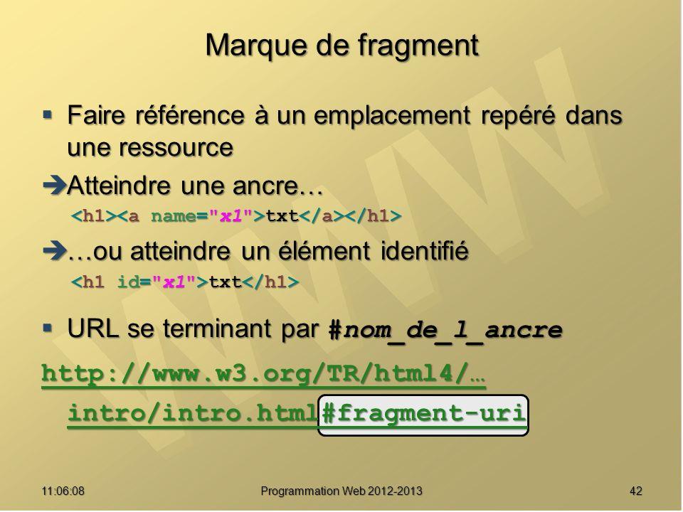 4211:07:59 Marque de fragment Faire référence à un emplacement repéré dans une ressource Faire référence à un emplacement repéré dans une ressource Atteindre une ancre… Atteindre une ancre… txt txt …ou atteindre un élément identifié …ou atteindre un élément identifié txt txt URL se terminant par #nom_de_l_ancre URL se terminant par #nom_de_l_ancre http://www.w3.org/TR/html4/… intro/intro.html#fragment-uri http://www.w3.org/TR/html4/… intro/intro.html#fragment-uri Programmation Web 2012-2013