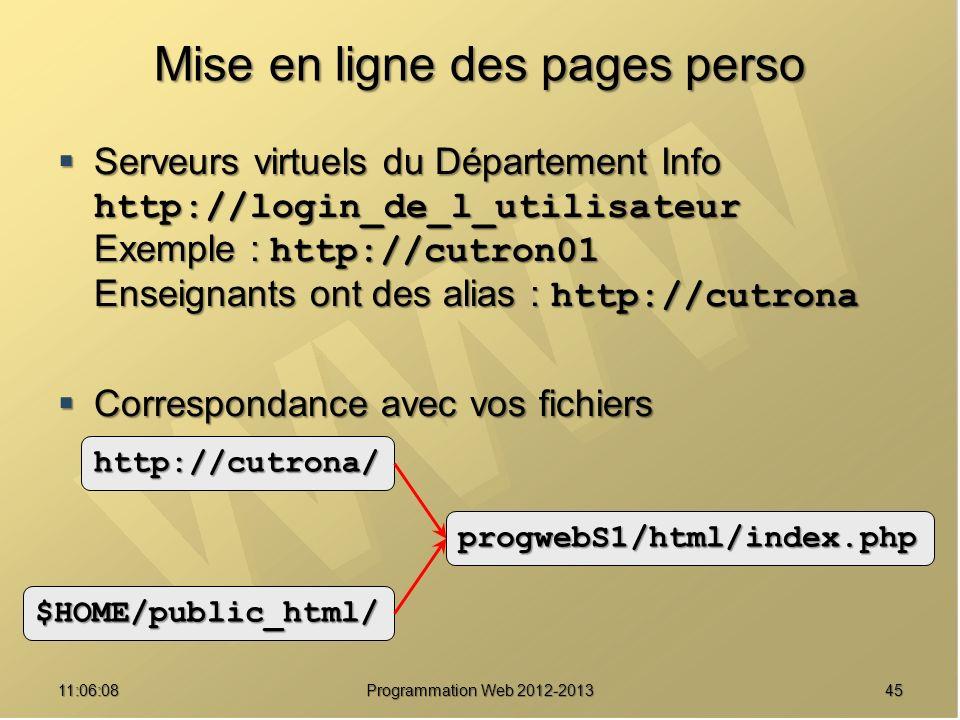 Mise en ligne des pages perso Serveurs virtuels du Département Info http://login_de_l_utilisateur Exemple : http://cutron01 Enseignants ont des alias : http://cutrona Serveurs virtuels du Département Info http://login_de_l_utilisateur Exemple : http://cutron01 Enseignants ont des alias : http://cutrona Correspondance avec vos fichiers Correspondance avec vos fichiers 4511:07:59 Programmation Web 2012-2013 http://cutrona/ $HOME/public_html/ progwebS1/html/index.php