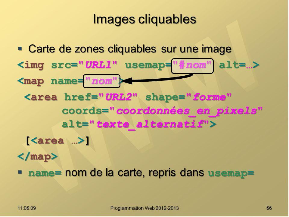 6611:07:59 Images cliquables Carte de zones cliquables sur une image Carte de zones cliquables sur une image [ ] [ ] name= nom de la carte, repris dans usemap= name= nom de la carte, repris dans usemap= Programmation Web 2012-2013