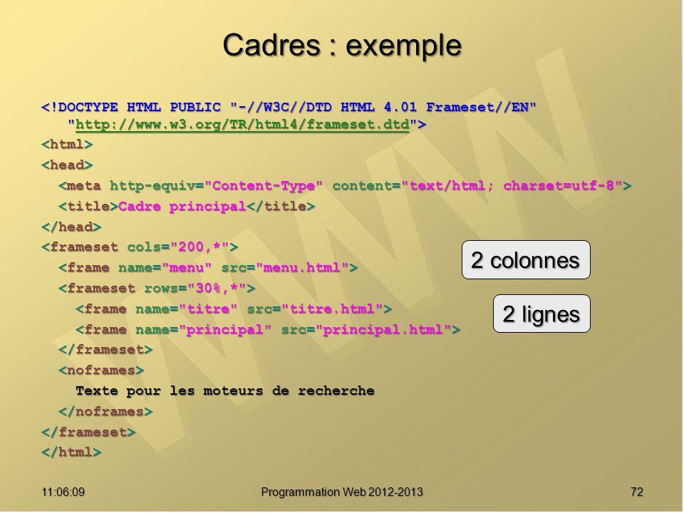 7211:07:59 Cadres : exemple http://www.w3.org/TR/html4/frameset.dtd Cadre principal Cadre principal Texte pour les moteurs de recherche Texte pour les moteurs de recherche 2 colonnes 2 lignes Programmation Web 2012-2013