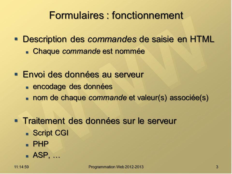 311:16:33 Programmation Web 2012-2013 Formulaires : fonctionnement Description des commandes de saisie en HTML Description des commandes de saisie en HTML Chaque commande est nommée Chaque commande est nommée Envoi des données au serveur Envoi des données au serveur encodage des données encodage des données nom de chaque commande et valeur(s) associée(s) nom de chaque commande et valeur(s) associée(s) Traitement des données sur le serveur Traitement des données sur le serveur Script CGI Script CGI PHP PHP ASP, … ASP, …