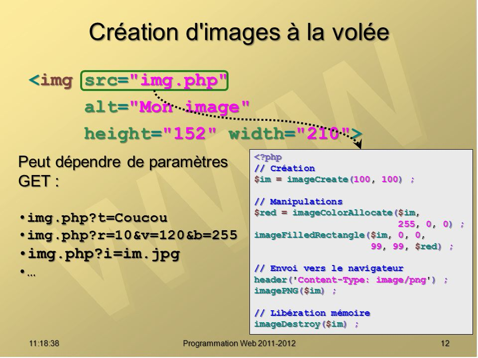 1211:20:16 Programmation Web 2011-2012 Création d images à la volée <img src= img.php alt= Mon image alt= Mon image height= 152 width= 210 > height= 152 width= 210 > < php // Création $im = imageCreate(100, 100) ; // Manipulations $red = imageColorAllocate($im, 255, 0, 0) ; 255, 0, 0) ; imageFilledRectangle($im, 0, 0, 99, 99, $red) ; 99, 99, $red) ; // Envoi vers le navigateur header( Content-Type: image/png ) ; imagePNG($im) ; // Libération mémoire imageDestroy($im) ; Peut dépendre de paramètres GET : img.php t=Coucouimg.php t=Coucou img.php r=10&v=120&b=255img.php r=10&v=120&b=255 img.php i=im.jpgimg.php i=im.jpg …