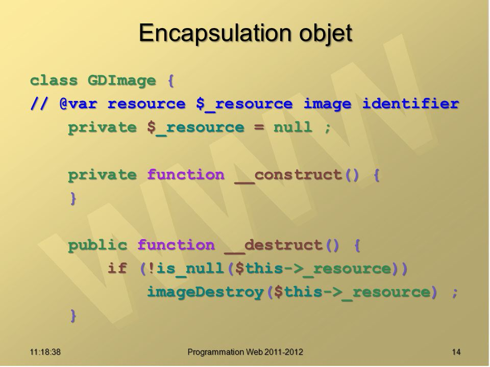 Encapsulation objet class GDImage { // @var resource $_resource image identifier private $_resource = null ; private $_resource = null ; private function __construct() { private function __construct() { } public function __destruct() { public function __destruct() { if (!is_null($this->_resource)) if (!is_null($this->_resource)) imageDestroy($this->_resource) ; imageDestroy($this->_resource) ; } 1411:20:16 Programmation Web 2011-2012