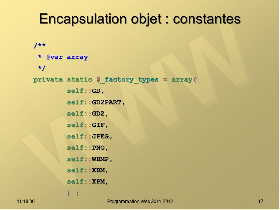 Encapsulation objet : constantes /** /** * @var array * @var array */ */ private static $_factory_types = array( private static $_factory_types = array( self::GD, self::GD, self::GD2PART, self::GD2PART, self::GD2, self::GD2, self::GIF, self::GIF, self::JPEG, self::JPEG, self::PNG, self::PNG, self::WBMP, self::WBMP, self::XBM, self::XBM, self::XPM, self::XPM, ) ; ) ; 1711:20:16 Programmation Web 2011-2012