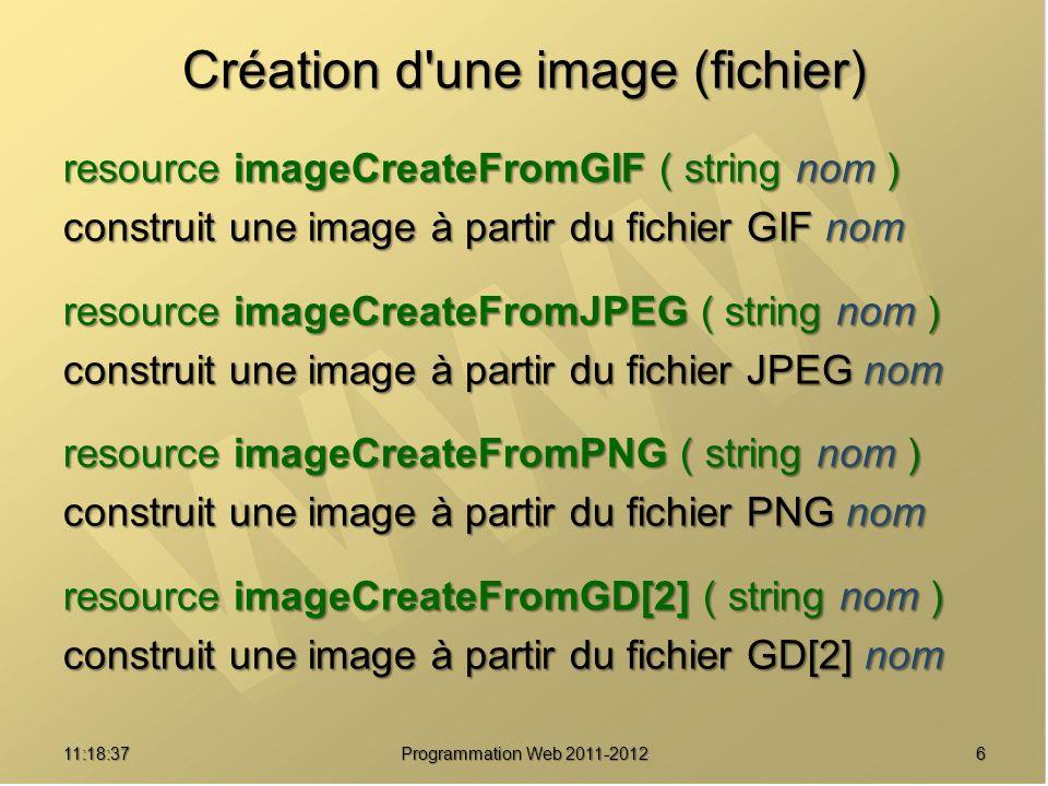 611:20:16 Programmation Web 2011-2012 Création d une image (fichier) resource imageCreateFromGIF ( string nom ) construit une image à partir du fichier GIF nom resource imageCreateFromJPEG ( string nom ) construit une image à partir du fichier JPEG nom resource imageCreateFromPNG ( string nom ) construit une image à partir du fichier PNG nom resource imageCreateFromGD[2] ( string nom ) construit une image à partir du fichier GD[2] nom