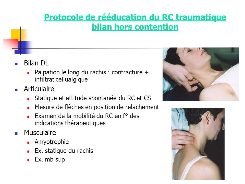 Protocole de rééducation du RC traumatique bilan hors contention Bilan DL Palpation le long du rachis : contracture + infiltrat cellualgique Articulai