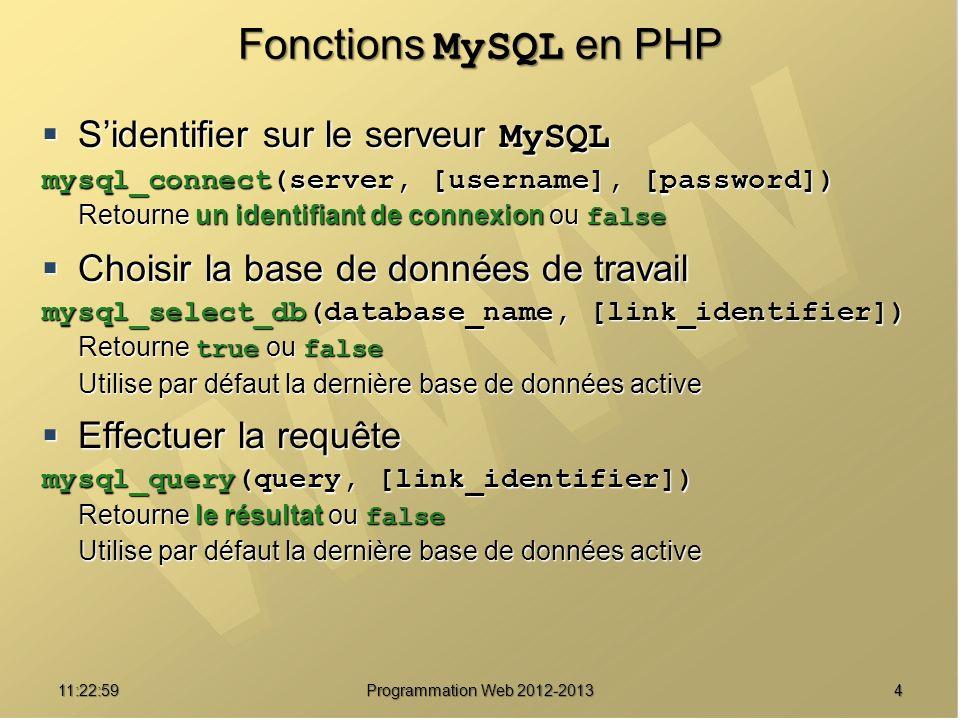 411:24:32 Programmation Web 2012-2013 Fonctions MySQL en PHP Sidentifier sur le serveur MySQL Sidentifier sur le serveur MySQL mysql_connect(server, [username], [password]) Retourne un identifiant de connexion ou false Choisir la base de données de travail Choisir la base de données de travail mysql_select_db(database_name, [link_identifier]) Retourne true ou false Utilise par défaut la dernière base de données active Effectuer la requête Effectuer la requête mysql_query(query, [link_identifier]) Retourne le résultat ou false Utilise par défaut la dernière base de données active
