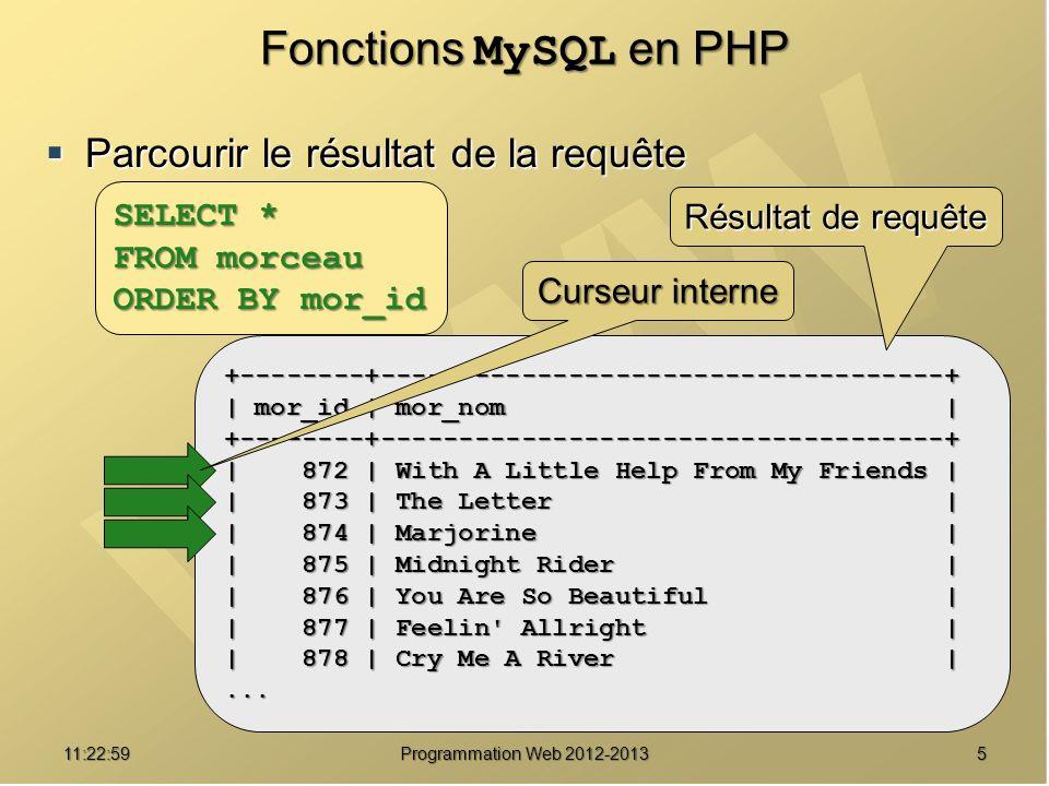 511:24:32 Programmation Web 2012-2013 Fonctions MySQL en PHP Parcourir le résultat de la requête Parcourir le résultat de la requête +--------+------------------------------------+ | mor_id | mor_nom | +--------+------------------------------------+ | 872 | With A Little Help From My Friends | | 873 | The Letter | | 874 | Marjorine | | 875 | Midnight Rider | | 876 | You Are So Beautiful | | 877 | Feelin Allright | | 878 | Cry Me A River |...