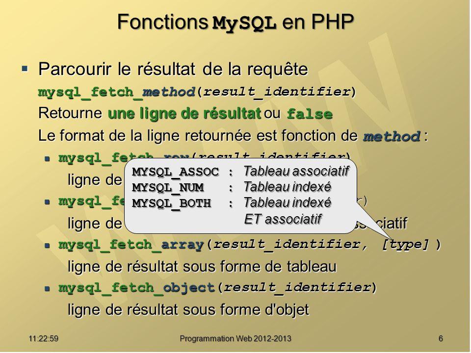 611:24:32 Programmation Web 2012-2013 Fonctions MySQL en PHP Parcourir le résultat de la requête Parcourir le résultat de la requête mysql_fetch_method(result_identifier) Retourne une ligne de résultat ou false Le format de la ligne retournée est fonction de method : mysql_fetch_row(result_identifier) mysql_fetch_row(result_identifier) ligne de résultat sous forme de tableau mysql_fetch_assoc(result_identifier) mysql_fetch_assoc(result_identifier) ligne de résultat sous forme de tableau associatif mysql_fetch_array(result_identifier, [type] ) mysql_fetch_array(result_identifier, [type] ) ligne de résultat sous forme de tableau mysql_fetch_object(result_identifier) mysql_fetch_object(result_identifier) ligne de résultat sous forme d objet MYSQL_ASSOC : Tableau associatif MYSQL_NUM : Tableau indexé MYSQL_BOTH : Tableau indexé ET associatif ET associatif