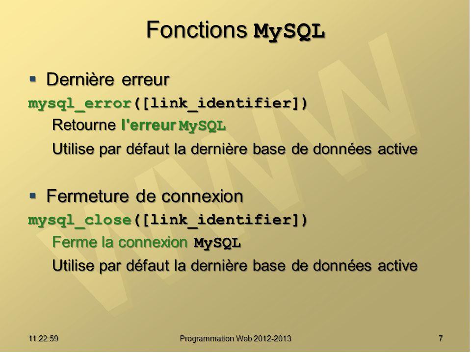 711:24:32 Programmation Web 2012-2013 Fonctions MySQL Dernière erreur Dernière erreur mysql_error([link_identifier]) Retourne l erreur MySQL Utilise par défaut la dernière base de données active Fermeture de connexion Fermeture de connexion mysql_close([link_identifier]) Ferme la connexion MySQL Utilise par défaut la dernière base de données active