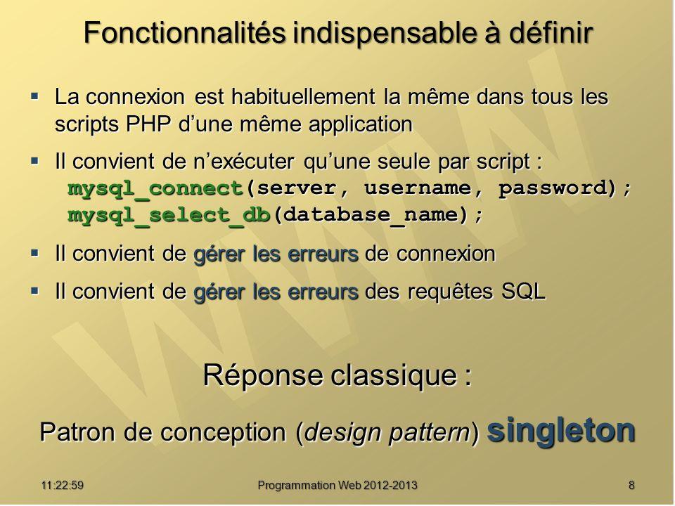 811:24:32 Programmation Web 2012-2013 Fonctionnalités indispensable à définir La connexion est habituellement la même dans tous les scripts PHP dune même application La connexion est habituellement la même dans tous les scripts PHP dune même application Il convient de nexécuter quune seule par script : Il convient de nexécuter quune seule par script : mysql_connect(server, username, password); mysql_connect(server, username, password); mysql_select_db(database_name); mysql_select_db(database_name); Il convient de gérer les erreurs de connexion Il convient de gérer les erreurs de connexion Il convient de gérer les erreurs des requêtes SQL Il convient de gérer les erreurs des requêtes SQL Réponse classique : Patron de conception (design pattern) singleton