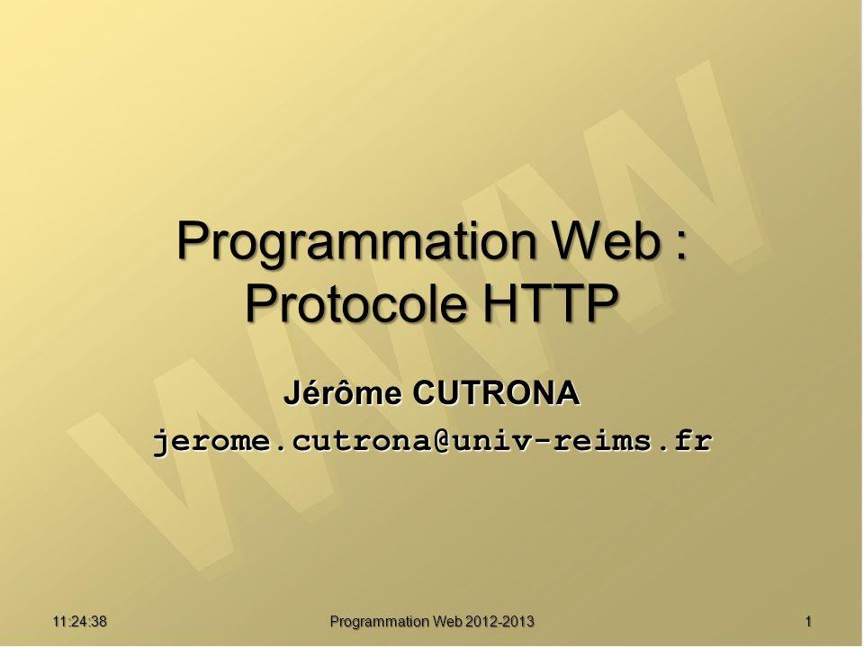 1211:26:40 Programmation Web 2012-2013 États des réponses HTTP Codes à 3 chiffres + phrase Codes à 3 chiffres + phrase 1er chiffre : classe de réponse 1er chiffre : classe de réponse 1xx : Information (HTTP 1.1) 1xx : Information (HTTP 1.1) 2xx : Succès 2xx : Succès 200 OK 200 OK 3xx : Redirection 3xx : Redirection 304 NOT MODIFIED 304 NOT MODIFIED 4xx : Erreur client 4xx : Erreur client 403 FORBIDDEN 403 FORBIDDEN 404 NOT FOUND 404 NOT FOUND 5xx : Erreur serveur 5xx : Erreur serveur 500 INTERNAL ERROR 500 INTERNAL ERROR