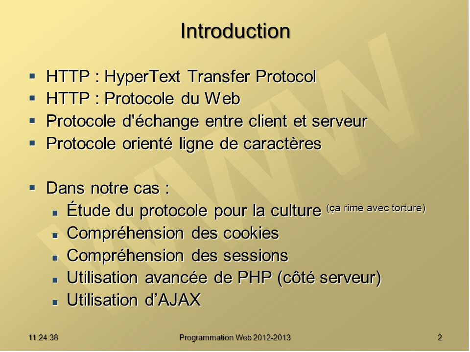 1311:26:40 Programmation Web 2012-2013 Protocole HTTP 1.1 Contexte HTTP 1.0 : Contexte HTTP 1.0 : 1 transaction = 1 ressource transmise 1 transaction = 1 ressource transmise Pas de connexion persistante Pas de connexion persistante Mauvaise utilisation du cache Mauvaise utilisation du cache 1 IP = 1 serveur Web 1 IP = 1 serveur Web Améliorations HTTP 1.1 : Améliorations HTTP 1.1 : 1 transaction persistante = X ressources transmises 1 transaction persistante = X ressources transmises Connexion persistante Connexion persistante Standardisation du cache Standardisation du cache Découpage d une ressource (chunk encoding) Découpage d une ressource (chunk encoding) 1 IP = X serveurs Web (serveurs virtuels) 1 IP = X serveurs Web (serveurs virtuels)