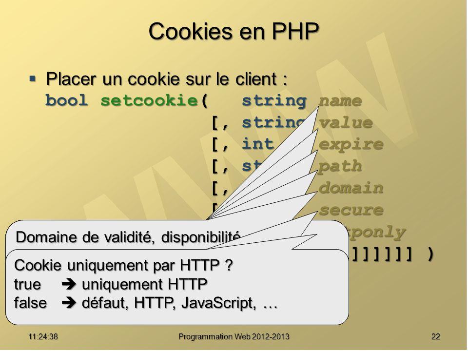 2211:26:40 Programmation Web 2012-2013 Cookies en PHP Placer un cookie sur le client : bool setcookie( string name [, string value [, int expire [, st