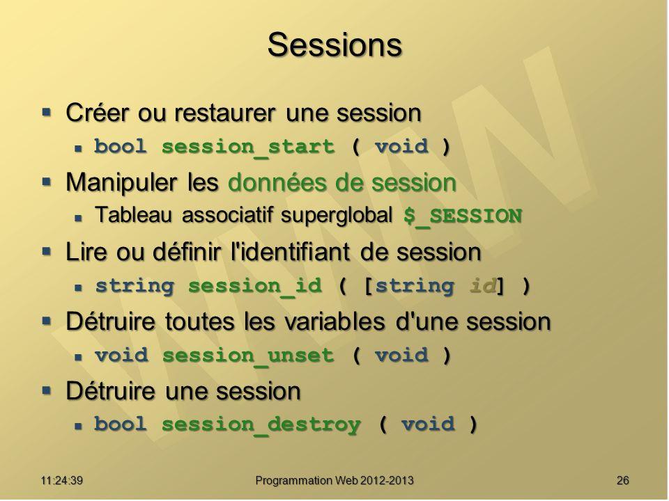 2611:26:40 Programmation Web 2012-2013 Sessions Créer ou restaurer une session Créer ou restaurer une session bool session_start ( void ) bool session