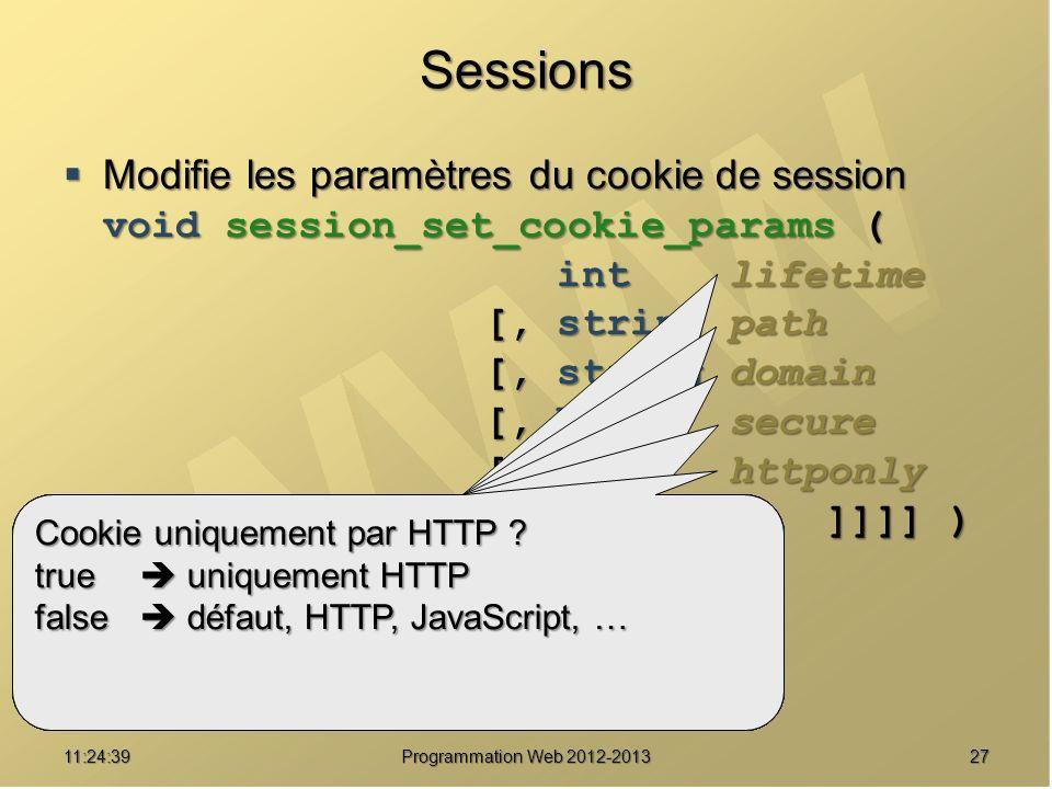 2711:26:40 Programmation Web 2012-2013 Sessions Modifie les paramètres du cookie de session void session_set_cookie_params ( int lifetime [, string pa