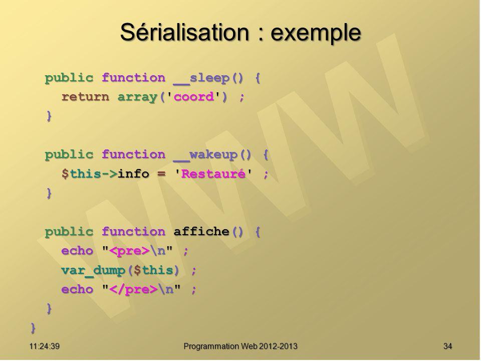 3411:26:40 Programmation Web 2012-2013 Sérialisation : exemple public function __sleep() { public function __sleep() { return array('coord') ; return