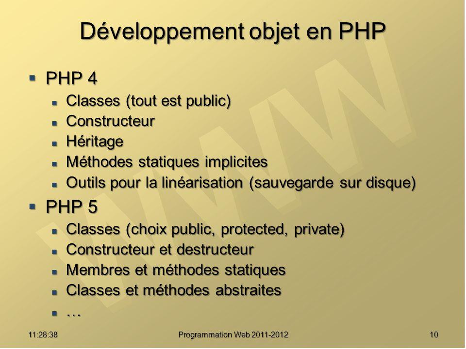 1011:30:19 Développement objet en PHP PHP 4 PHP 4 Classes (tout est public) Classes (tout est public) Constructeur Constructeur Héritage Héritage Méthodes statiques implicites Méthodes statiques implicites Outils pour la linéarisation (sauvegarde sur disque) Outils pour la linéarisation (sauvegarde sur disque) PHP 5 PHP 5 Classes (choix public, protected, private) Classes (choix public, protected, private) Constructeur et destructeur Constructeur et destructeur Membres et méthodes statiques Membres et méthodes statiques Classes et méthodes abstraites Classes et méthodes abstraites …