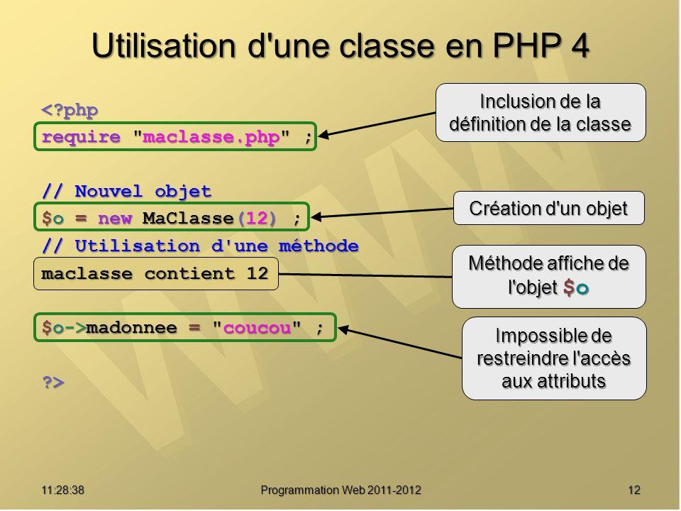 1211:30:19 Programmation Web 2011-2012 Utilisation d une classe en PHP 4 <?php require maclasse.php ; // Nouvel objet $o = new MaClasse(12) ; // Utilisation d une méthode $o->affiche() ; $o->madonnee = coucou ; ?> Inclusion de la définition de la classe Création d un objet Méthode affiche de l objet $o Impossible de restreindre l accès aux attributs maclasse contient 12