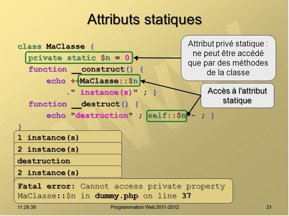 2111:30:19 Programmation Web 2011-2012 Attributs statiques class MaClasse { private static $n = 0 ; function __construct() { echo ++MaClasse::$n. instance(s) ; }. instance(s) ; } function __destruct() { echo destruction ; self::$n-- ; } } $s = new MaClasse() ; $t = new MaClasse() ; unset($t) ; $u = new MaClasse() ; $v = new MaClasse() ; echo MaClasse::$n ; Attribut privé statique : ne peut être accédé que par des méthodes de la classe Accès à l attribut statique 1 instance(s) 2 instance(s) destruction 3 instance(s) Fatal error: Cannot access private property MaClasse::$n in dummy.php on line 37