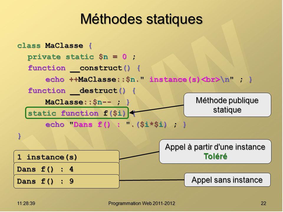 2211:30:19 Programmation Web 2011-2012 Méthodes statiques class MaClasse { private static $n = 0 ; function __construct() { echo ++MaClasse::$n. instance(s) \n ; } function __destruct() { MaClasse::$n-- ; } static function f($i) { echo Dans f() : .($i*$i) ; } } $s = new MaClasse() ; $s->f(2) ; MaClasse::f(3) ; Méthode publique statique Appel à partir d une instance Toléré Appel sans instance 1 instance(s) Dans f() : 4 Dans f() : 9