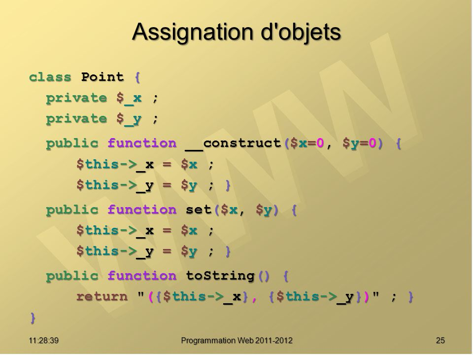 2511:30:19 Programmation Web 2011-2012 Assignation d objets class Point { private $_x ; private $_y ; public function __construct($x=0, $y=0) { $this->_x = $x ; $this->_y = $y ; } public function set($x, $y) { $this->_x = $x ; $this->_y = $y ; } public function toString() { return ({$this->_x}, {$this->_y}) ; } }