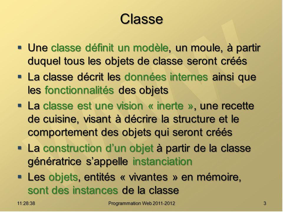 Classe Une classe définit un modèle, un moule, à partir duquel tous les objets de classe seront créés Une classe définit un modèle, un moule, à partir duquel tous les objets de classe seront créés La classe décrit les données internes ainsi que les fonctionnalités des objets La classe décrit les données internes ainsi que les fonctionnalités des objets La classe est une vision « inerte », une recette de cuisine, visant à décrire la structure et le comportement des objets qui seront créés La classe est une vision « inerte », une recette de cuisine, visant à décrire la structure et le comportement des objets qui seront créés La construction dun objet à partir de la classe génératrice sappelle instanciation La construction dun objet à partir de la classe génératrice sappelle instanciation Les objets, entités « vivantes » en mémoire, sont des instances de la classe Les objets, entités « vivantes » en mémoire, sont des instances de la classe 311:30:19 Programmation Web 2011-2012