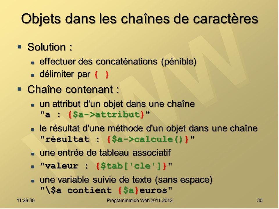 3011:30:19 Programmation Web 2011-2012 Objets dans les chaînes de caractères Solution : Solution : effectuer des concaténations (pénible) effectuer des concaténations (pénible) délimiter par { } délimiter par { } Chaîne contenant : Chaîne contenant : un attribut d un objet dans une chaîne a : {$a->attribut} un attribut d un objet dans une chaîne a : {$a->attribut} le résultat d une méthode d un objet dans une chaîne résultat : {$a->calcule()} le résultat d une méthode d un objet dans une chaîne résultat : {$a->calcule()} une entrée de tableau associatif une entrée de tableau associatif valeur : {$tab[ cle ]} valeur : {$tab[ cle ]} une variable suivie de texte (sans espace) \$a contient {$a}euros une variable suivie de texte (sans espace) \$a contient {$a}euros