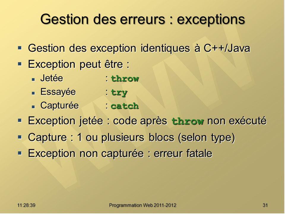 3111:30:19 Programmation Web 2011-2012 Gestion des erreurs : exceptions Gestion des exception identiques à C++/Java Gestion des exception identiques à C++/Java Exception peut être : Exception peut être : Jetée : throw Jetée : throw Essayée : try Essayée : try Capturée : catch Capturée : catch Exception jetée : code après throw non exécuté Exception jetée : code après throw non exécuté Capture : 1 ou plusieurs blocs (selon type) Capture : 1 ou plusieurs blocs (selon type) Exception non capturée : erreur fatale Exception non capturée : erreur fatale