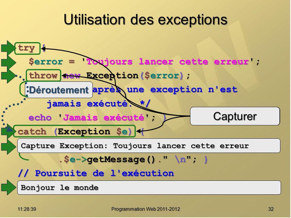 3211:30:19 Programmation Web 2011-2012 try { $error = Toujours lancer cette erreur ; throw new Exception($error); /* Le code après une exception n est jamais exécuté.