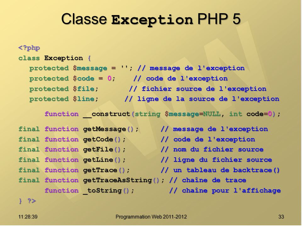 3311:30:19 Programmation Web 2011-2012 Classe Exception PHP 5 <?php class Exception { protected $message = ; // message de l exception protected $code = 0; // code de l exception protected $file; // fichier source de l exception protected $line; // ligne de la source de l exception function __construct(string $message=NULL, int code=0); function __construct(string $message=NULL, int code=0); final function getMessage(); // message de l exception final function getCode(); // code de l exception final function getFile(); // nom du fichier source final function getLine(); // ligne du fichier source final function getTrace(); // un tableau de backtrace() final function getTraceAsString(); // chaîne de trace function _toString(); // chaîne pour l affichage function _toString(); // chaîne pour l affichage } ?>